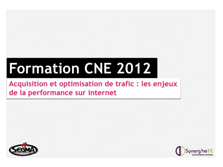Formation CNE 2012Acquisition et optimisation de trafic : les enjeuxde la performance sur internet