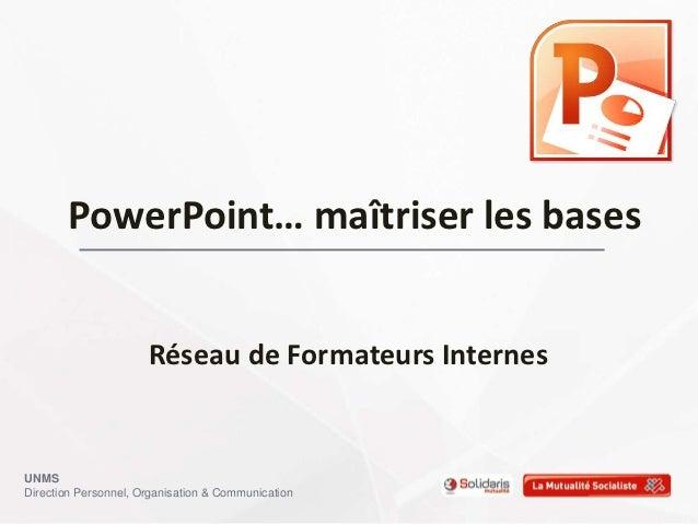 PowerPoint… maîtriser les bases                      Réseau de Formateurs InternesUNMSDirection Personnel, Organisation & ...