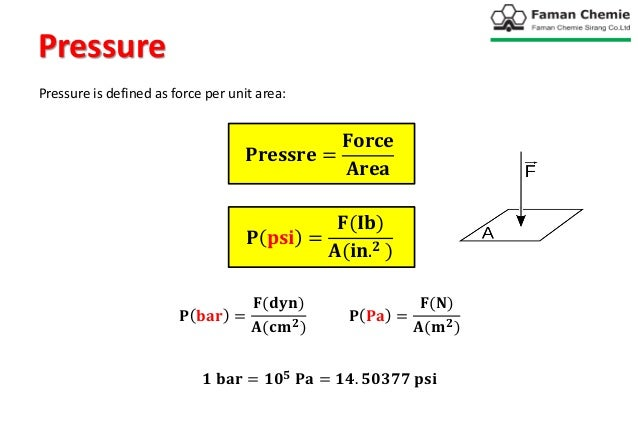 Pressure Pressure is defined as force per unit area: 𝐏𝐫𝐞𝐬𝐬𝐫𝐞 = 𝐅𝐨𝐫𝐜𝐞 𝐀𝐫𝐞𝐚 𝐏 𝐩𝐬𝐢 = 𝐅(𝐈𝐛) 𝐀(𝐢𝐧. 𝟐 ) 𝐏 𝐛𝐚𝐫 = 𝐅(𝐝𝐲𝐧) 𝐀(𝐜𝐦 𝟐) 𝐏...
