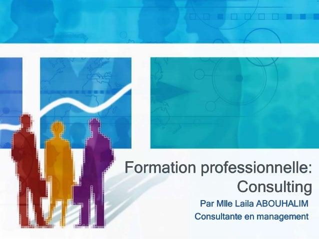 Formation professionnelle: Consulting Par Mlle Laila ABOUHALIM Consultante en management