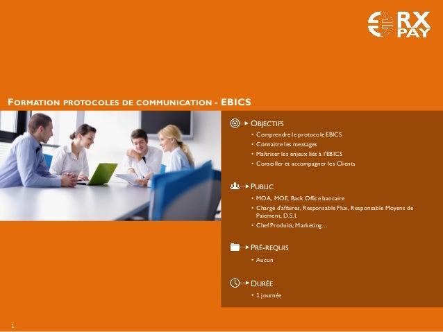 1 FORMATION PROTOCOLES DE COMMUNICATION - EBICS OBJECTIFS PUBLIC PRÉ-REQUIS DURÉE • 1 journée • Comprendre le protocole EB...