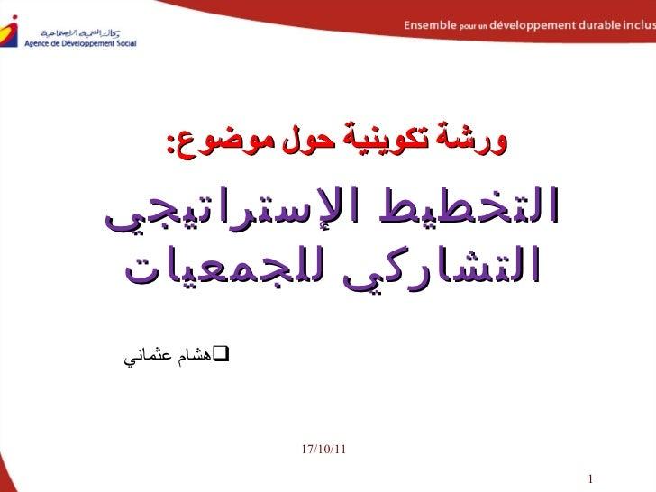 ورشة تكوينية حول موضوع : التخطيط الإستراتيجي التشاركي للجمعيات 17/10/11 <ul><li>هشام عثماني </li></ul>