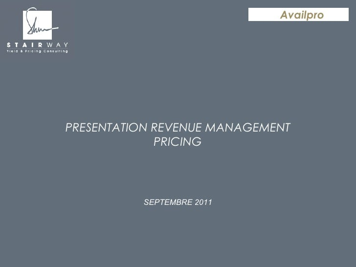 PRESENTATION REVENUE MANAGEMENT PRICING SEPTEMBRE 2011 Availpro Formation yield - juillet 2009 Stairway Consulting - confi...