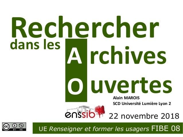 A rchives UE Renseigner et former les usagers FIBE 08 Rechercher Enssib 22 novembre 2018 Alain MAROIS SCD Université Lumiè...