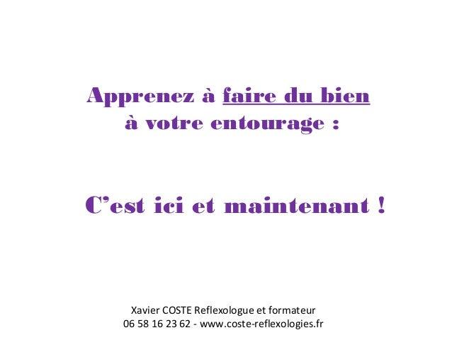 Apprenez à faire du bien  à votre entourage :  C'est ici et maintenant !  Xavier COSTE Reflexologue et formateur  06 58 16...