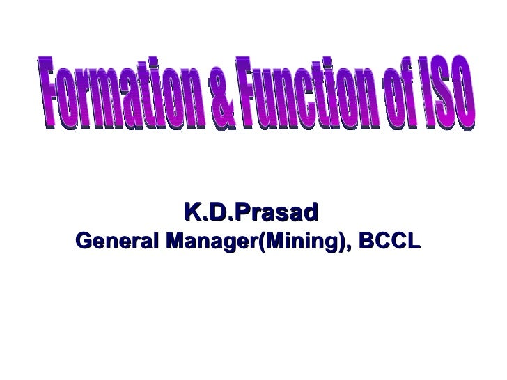 K.D.Prasad General Manager(Mining), BCCL  Formation & Function of ISO