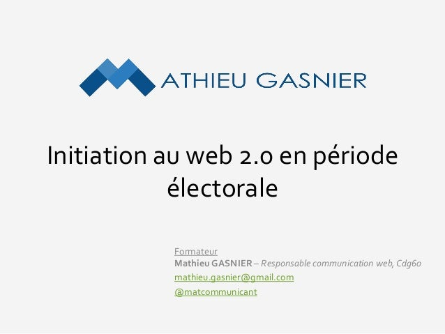 Initiation au web 2.0 en période électorale Formateur Mathieu GASNIER – Responsable communication web,Cdg60 mathieu.gasnie...
