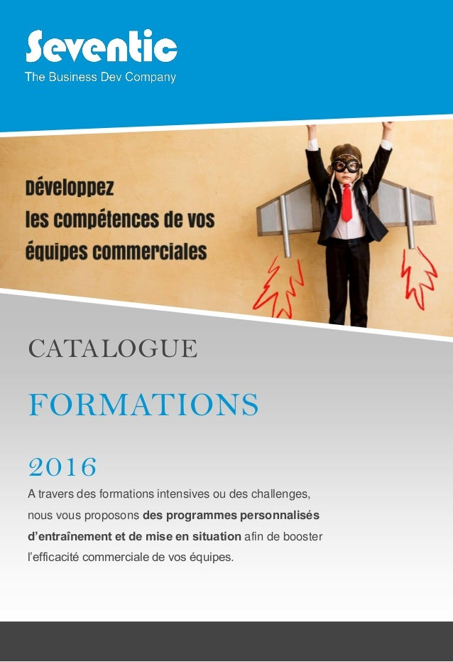 CATALOGUE FORMATIONS 2016 A travers des formations intensives ou des challenges, nous vous proposons des programmes person...