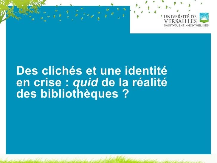 Des clichés et une identité en crise :  quid  de la réalité des bibliothèques ?
