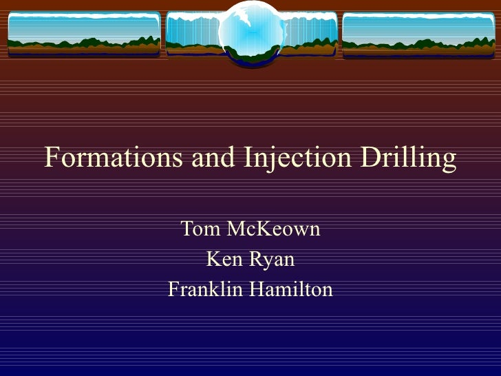 Formations and Injection Drilling Tom McKeown Ken Ryan Franklin Hamilton