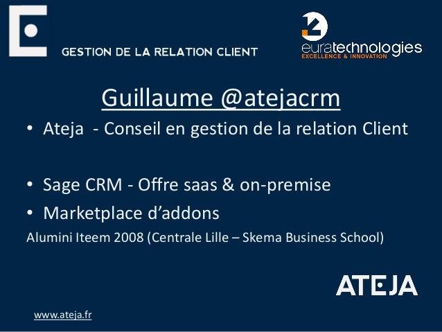 Guillaume @atejacrm • Ateja - Conseil en gestion de la relation Client • Sage CRM - Offre saas & on-premise • Marketplace ...