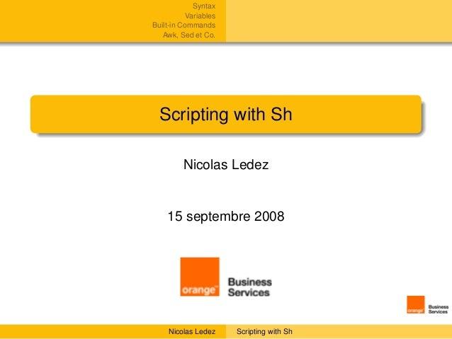 Syntax           VariablesBuilt-in Commands   Awk, Sed et Co.  Scripting with Sh         Nicolas Ledez    15 septembre 200...
