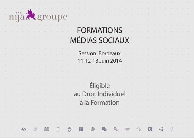 FORMATIONS MÉDIAS SOCIAUX Session Bordeaux 11-12-13 Juin 2014 Éligible au Droit Individuel à la Formation