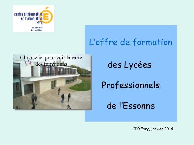L'offre de formation  des Lycées  Professionnels  de l'Essonne  CIO Evry, janvier 2014  Cliquez ici pour voir la carte  de...