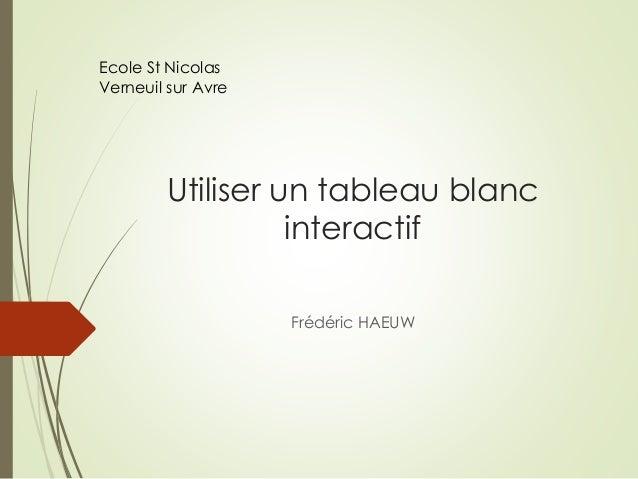 Utiliser un tableau blanc  interactif  Frédéric HAEUW  Ecole St Nicolas  Verneuil sur Avre