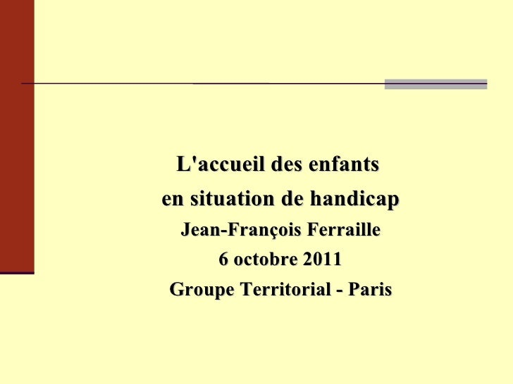 L'accueil des enfants  en situation de handicap Jean-François Ferraille 6 octobre 2011 Groupe Territorial - Paris