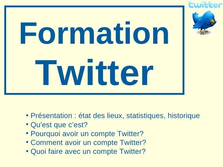 Formation   Twitter <ul><li>Présentation: état des lieux, statistiques, historique </li></ul><ul><li>Qu'est que c'est? </...