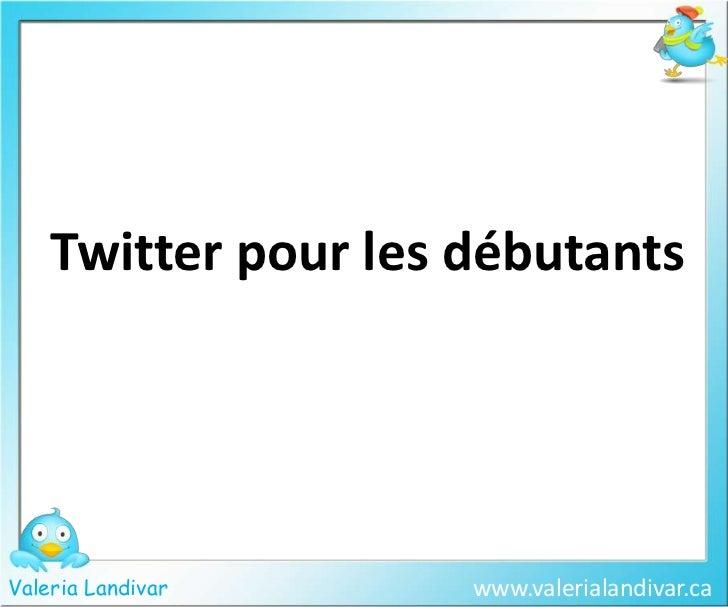 Twitter pour les débutants<br />www.valerialandivar.ca<br />ValeriaLandivar<br />