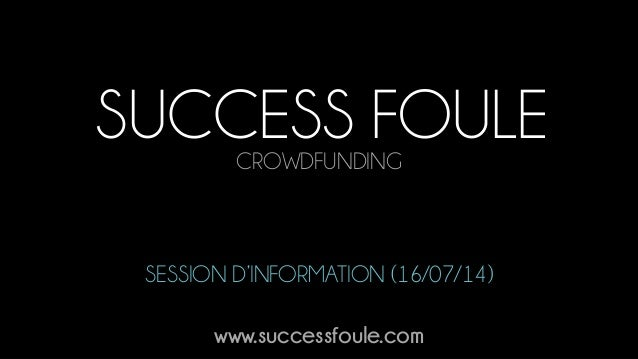 SUCCESS FOULECROWDFUNDING www.successfoule.com SESSION D'INFORMATION (16/07/14)