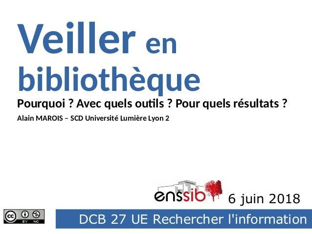 DCB 27 UE Rechercher l'information Pourquoi ? Avec quels outils ? Pour quels résultats ? Veiller en bibliothèque Enssib 6 ...