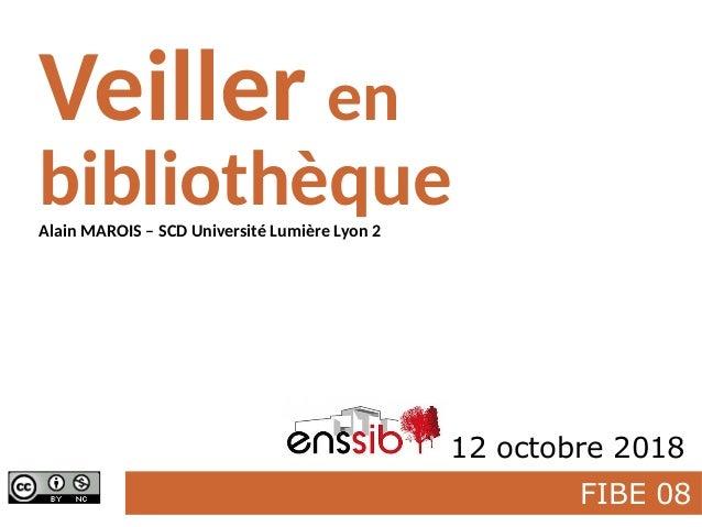 FIBE 08 Veiller en bibliothèque Enssib 12 octobre 2018 Alain MAROIS – SCD Université Lumière Lyon 2