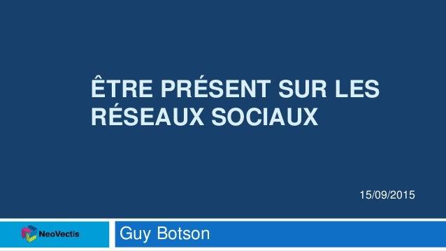 ÊTRE PRÉSENT SUR LES RÉSEAUX SOCIAUX Guy Botson 15/09/2015