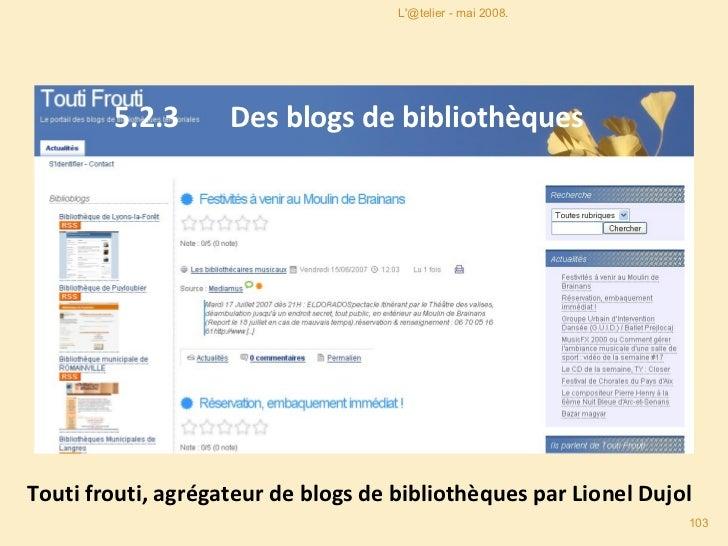 5.2.3  Des blogs de bibliothèques Touti frouti, agrégateur de blogs de bibliothèques par Lionel Dujol L'@telier - mai 2008.