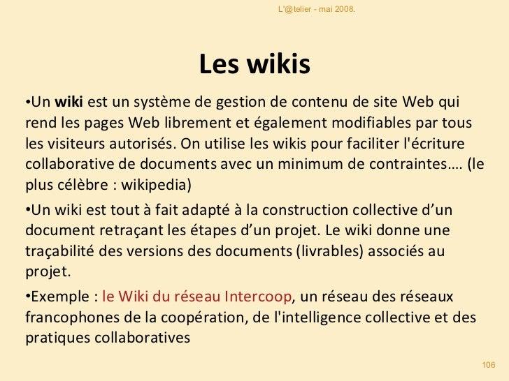 Les wikis <ul><li>Un  wiki  est un système de gestion de contenu de site Web qui rend les pages Web librement et également...