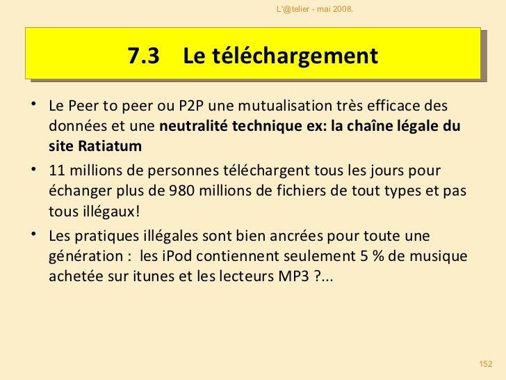 7.3   Le téléchargement <ul><li>Le Peer to peer ou P2P une mutualisation très efficace des données et une  neutralité tech...