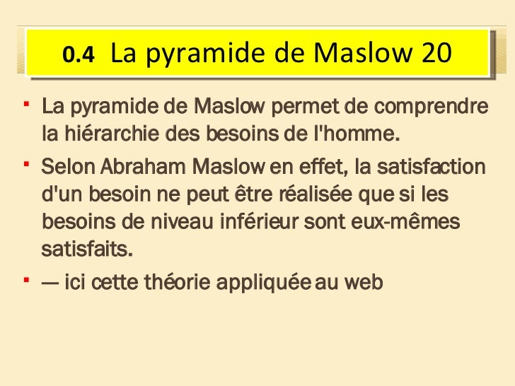 <ul><li>La pyramide de Maslow permet de comprendre la hiérarchie des besoins de l'homme. </li></ul><ul><li>Selon Abraham M...