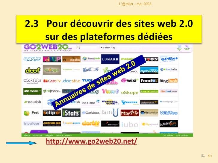 http://www.go2web20.net/ Annuaires de sites web 2.0 L'@telier - mai 2008. 2.3   Pour découvrir des sites web 2.0 sur des p...