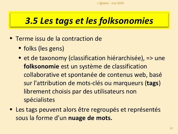 Les tags et les folksonomies <ul><li>Les tags sont crées par les usagers (en général pour leur propre usage), il n'y a pas...