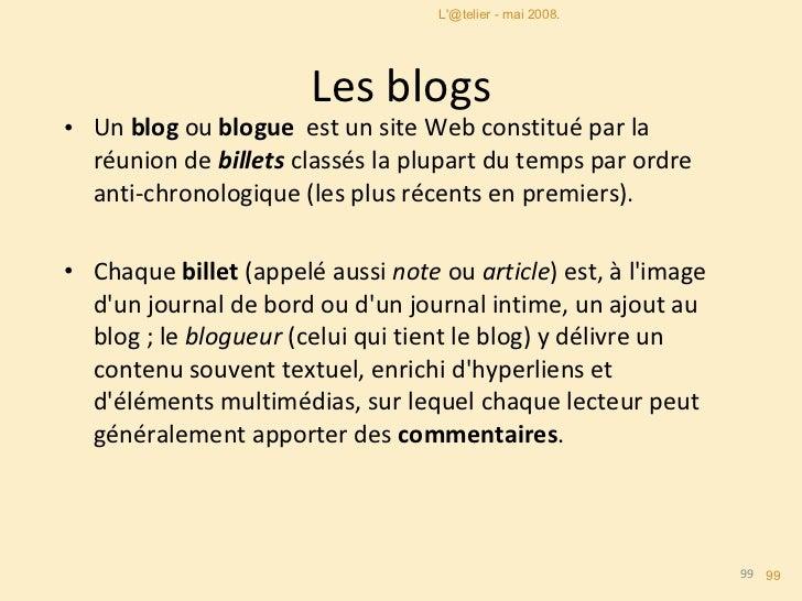 Les blogs <ul><li>Un  blog  ou  blogue   est un site Web constitué par la réunion de  billets  classés la plupart du temps...