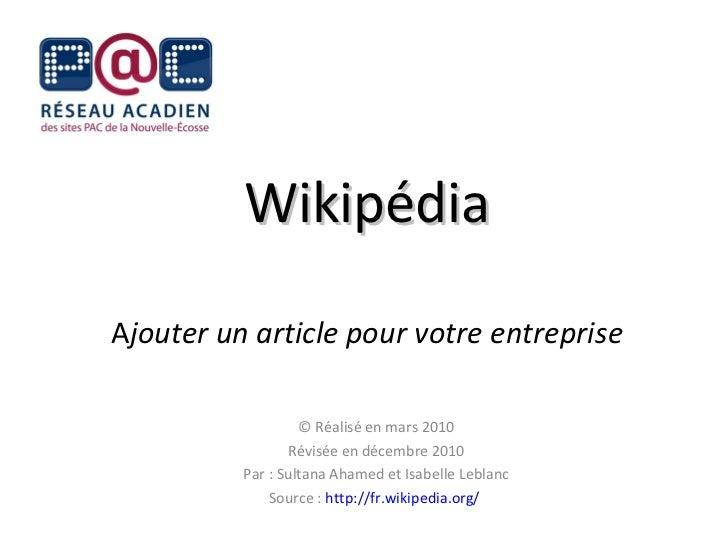 Wikipédia A jouter un article pour votre entreprise © Réalisé en mars 2010 Révisée en décembre 2010 Par : Sultana Ahamed e...