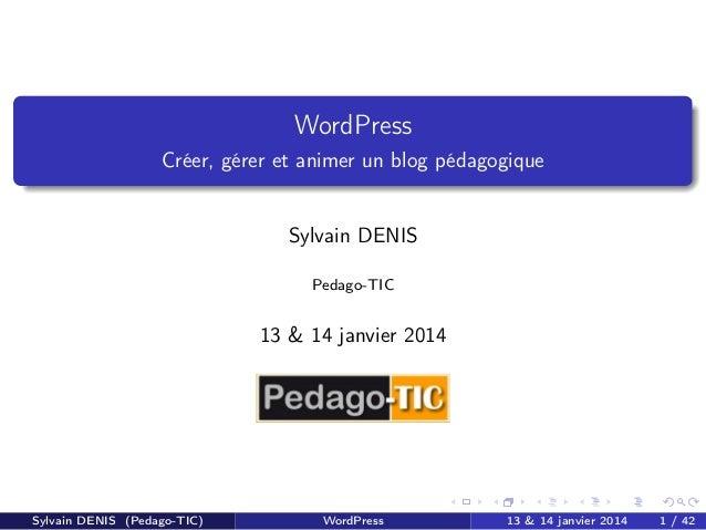 WordPress Créer, gérer et animer un blog pédagogique  Sylvain DENIS Pedago-TIC  13 & 14 janvier 2014  Sylvain DENIS (Pedag...
