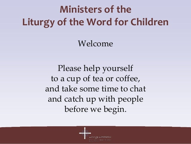 Ministers of theLiturgy of the Word for Children              Welcome         Please help yourself       to a cup of tea o...
