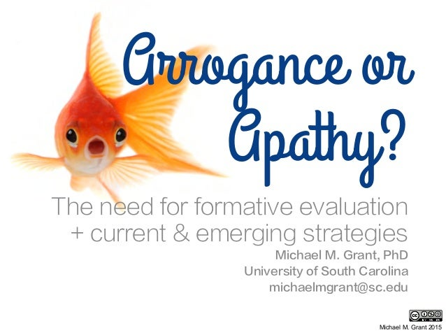 Arrogance or Apathy? The need for formative evaluation + current & emerging strategies Michael M. Grant, PhD University of...