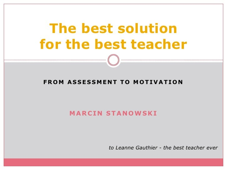 FROM ASSESsMENT TO MOTIVATION<br />Marcin stanowski<br />Thebestsolutionfor thebestteacher<br />to LeanneGauthier - thebes...