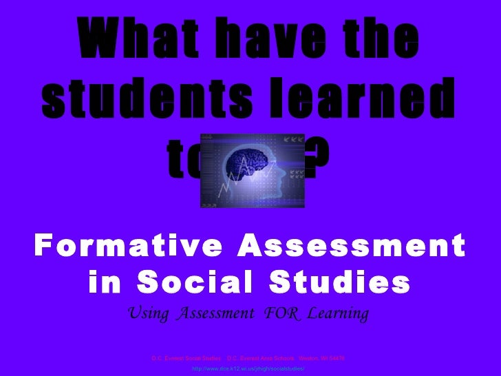 What have the students learned today? Formative Assessment in Social Studies Using  Assessment  FOR  Learning D.C. Everest...