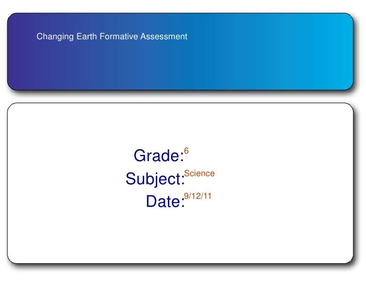 Changing Earth Formative Assessment<br />Grade:<br />6<br />Science<br />Subject:<br />9/12/11<br />Date:<br />