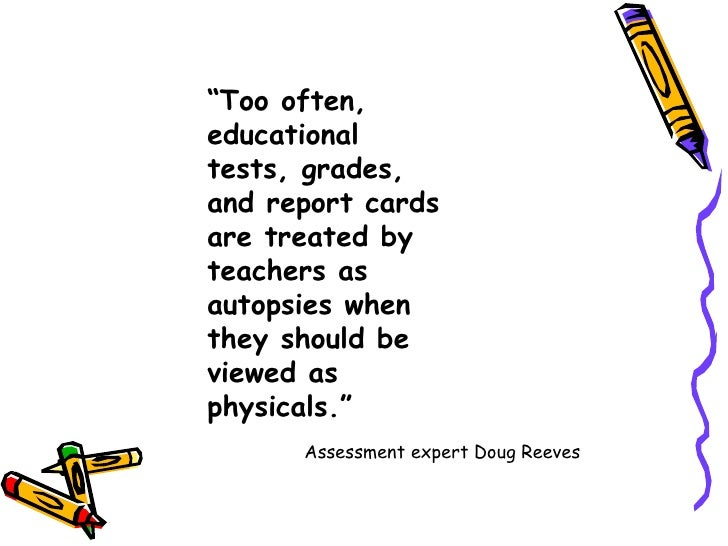 """ Too often, educational tests, grades, and report cards are treated by teachers as autopsies when they should be viewed a..."