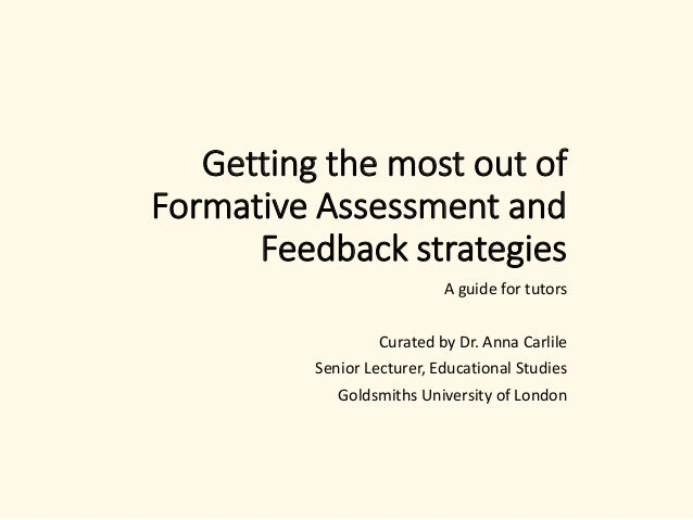 Getting the most out of Formative Assessment and Feedback strategies A guide for tutors Curated by Dr. Anna Carlile Senior...