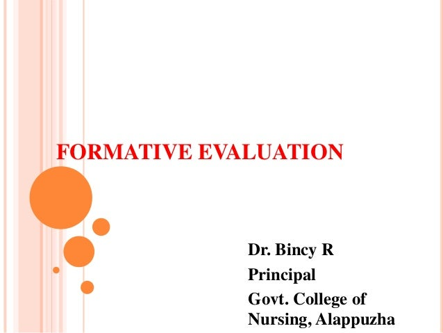 FORMATIVE EVALUATION Dr. Bincy R Principal Govt. College of Nursing, Alappuzha