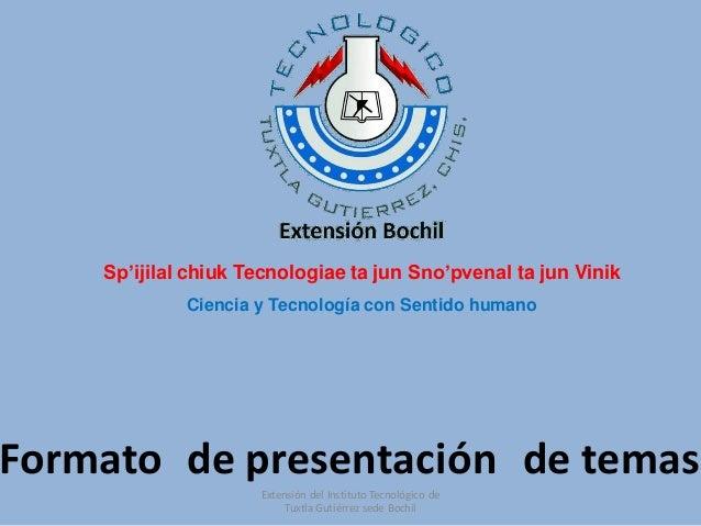 Formato de presentación de temas Sp'ijilal chiuk Tecnologiae ta jun Sno'pvenal ta jun Vinik Ciencia y Tecnología con Senti...
