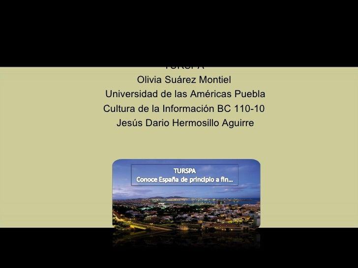 TURSPA Olivia Suárez Montiel Universidad de las Américas Puebla Cultura de la Información BC 110-10 Jesús Dario Hermosi...
