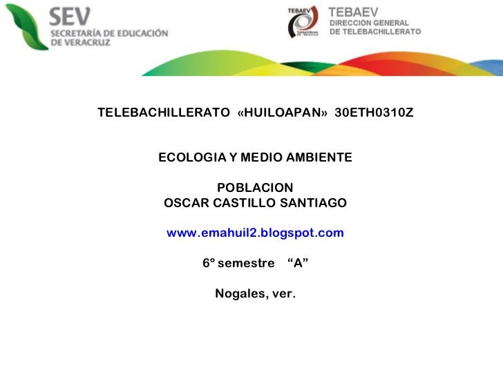 TELEBACHILLERATO  «HUILOAPAN»  30ETH0310Z ECOLOGIA Y MEDIO AMBIENTE POBLACION OSCAR CASTILLO SANTIAGO www.emahuil2.blogspo...