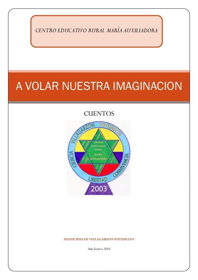 MUNICIPIO DE VILLAGARZON PUTUMAYO  Año lectivo 2014 A VOLAR NUESTRA IMAGINACION  CUENTOS  CENTRO EDUCATIVO RURAL MARÍA AUX...