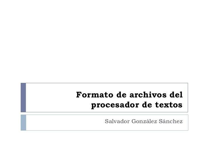 Formato de archivos del    procesador de textos       Salvador González Sánchez