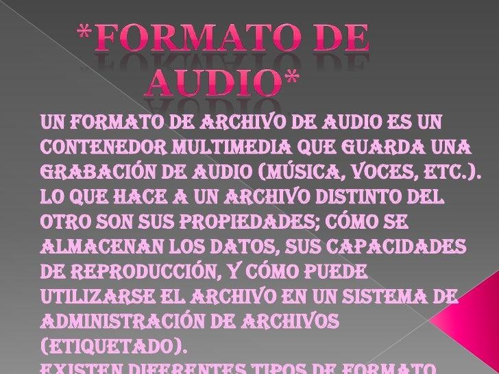 *Formato de audio*<br />Un formato de archivo de audio es un contenedor multimedia que guarda una grabación de audio (músi...