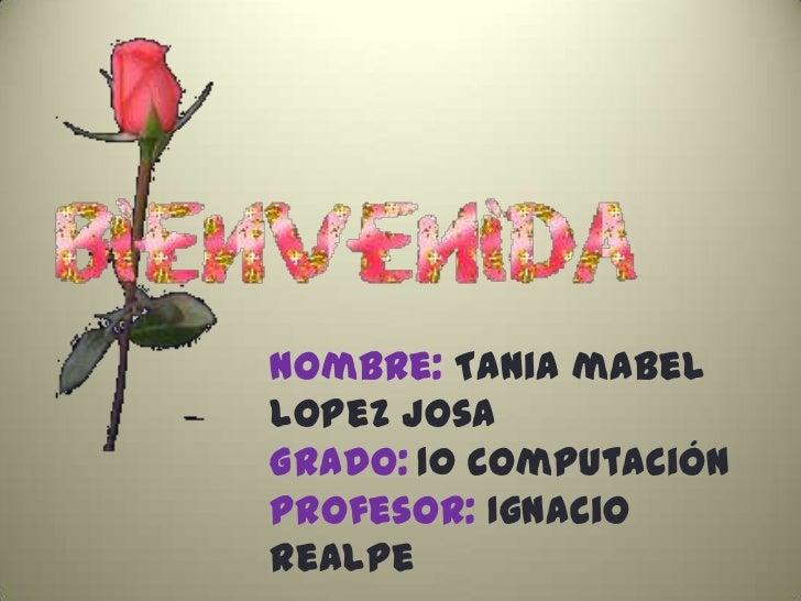 Nombre: Tania mabellopez josaGrado: 10 computaciónProfesor: Ignaciorealpe